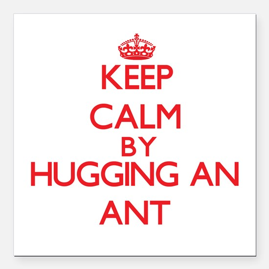"Keep calm by hugging an Ant Square Car Magnet 3"" x"