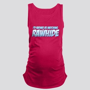 I'd Rather Be Watching Rawhide Maternity Tank Top