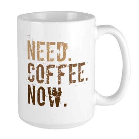 Need. Coffee. Now. Large Mug