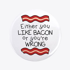 "Like Bacon or Youre Wrong 3.5"" Button"