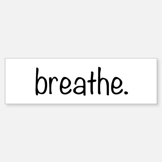 breathe. Bumper Bumper Bumper Sticker