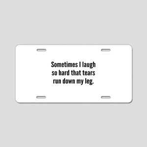 Sometimes I Laugh So Hard Aluminum License Plate