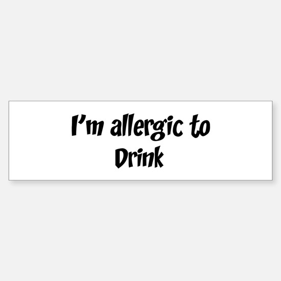 Allergic to Drink Bumper Bumper Bumper Sticker