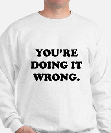 You're Doing It Wrong. Sweatshirt