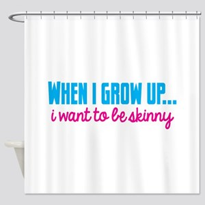When I Grow Up Want To Be Skinny Shower Curtain