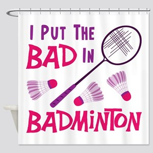 I PUT THE BAD IN BADMINTON Shower Curtain