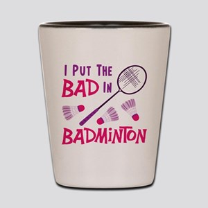 I PUT THE BAD IN BADMINTON Shot Glass