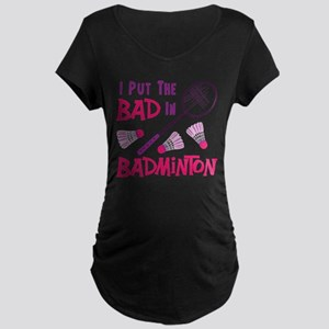 I PUT THE BAD IN BADMINTON Maternity T-Shirt