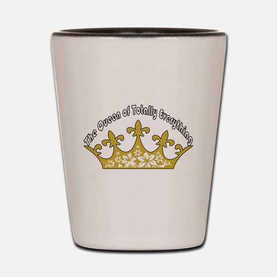 The Queen Of Totally Everything Shot Glass