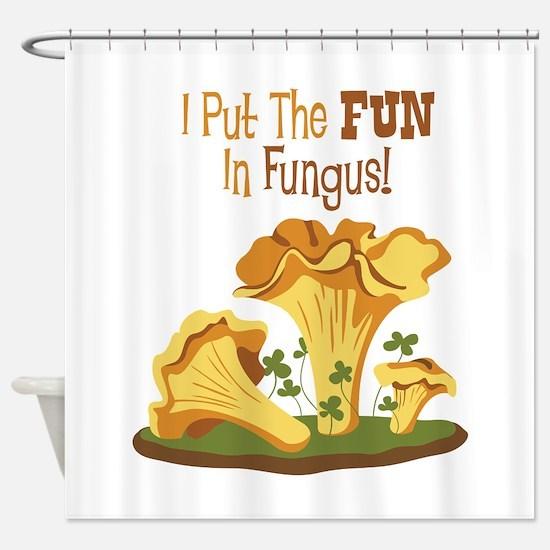 I Put The FUN In Fungus! Shower Curtain