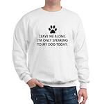 Leave me alone today dog Sweatshirt