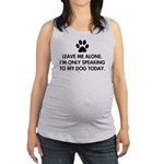 Leave me alone today dog Maternity Tank Top