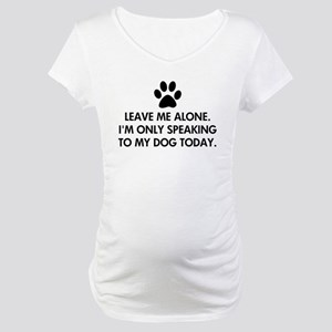 Leave me alone today dog Maternity T-Shirt