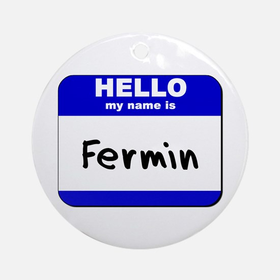 hello my name is fermin  Ornament (Round)