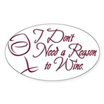 I Dont Need A Reason To Wine. Sticker (Oval)