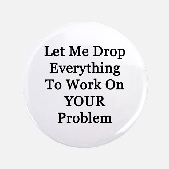 """Let Me Drop Everything 3.5"""" Button"""