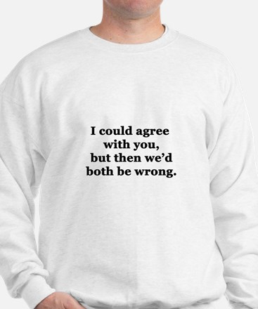 I Could Agree With You Sweatshirt