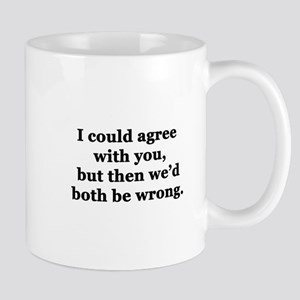 I Could Agree With You 11 oz Ceramic Mug