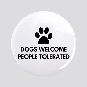 "Dogs Welcome People Tolerated 3.5"" Button"