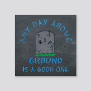 Any Day Above Ground Sticker