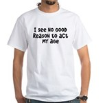 I Don't See Any Reason To Act My Age White T-Shirt