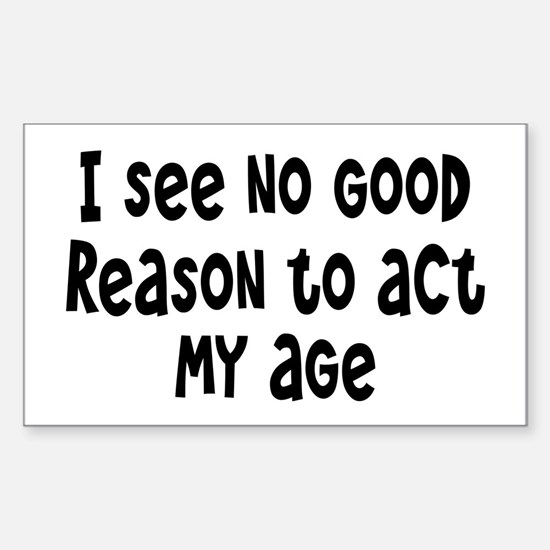 I Don't See Any Reason To Act My Age Decal
