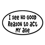 I Don't See Any Reason To Act My Age Sticker (Oval