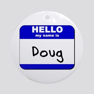 hello my name is doug  Ornament (Round)