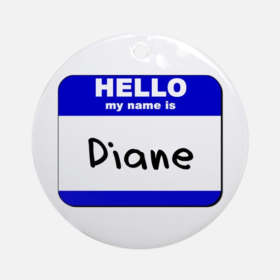 hello my name is diane  Ornament (Round)