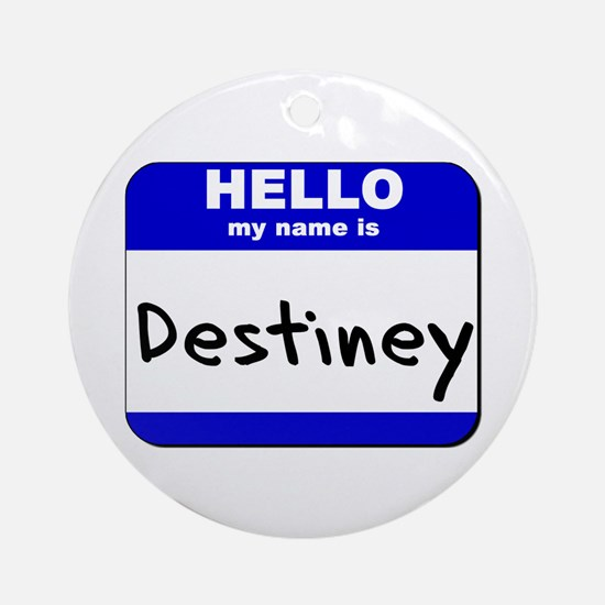 hello my name is destiney  Ornament (Round)