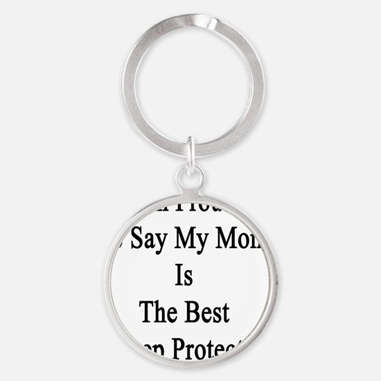 I'm Proud To Say My Mom Is The Best Round Keychain