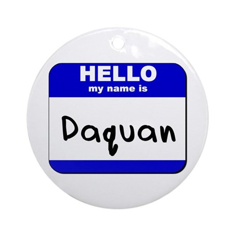 hello my name is daquan Ornament (Round)