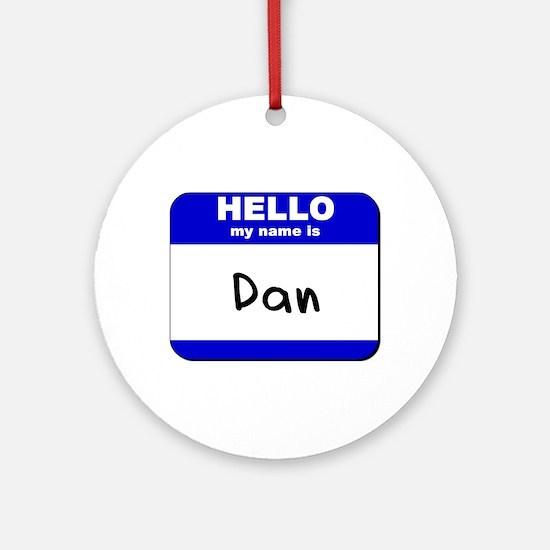 hello my name is dan  Ornament (Round)