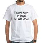 I'm Not On Drugs I'm Just Weird White T-Shirt