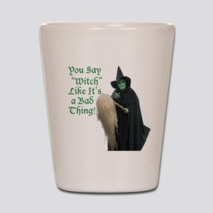 You Say Witch Like Its a Bad Thing! Shot Glass