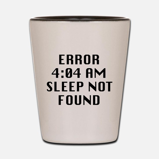 Error 4:04 AM Sleep Not Found Shot Glass
