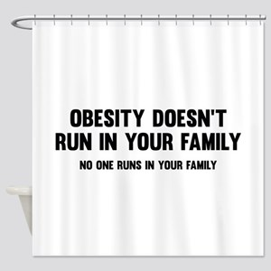 Obesity Doesn't Run In Your Family Shower Curtain