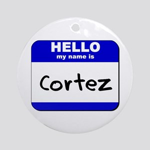 hello my name is cortez  Ornament (Round)