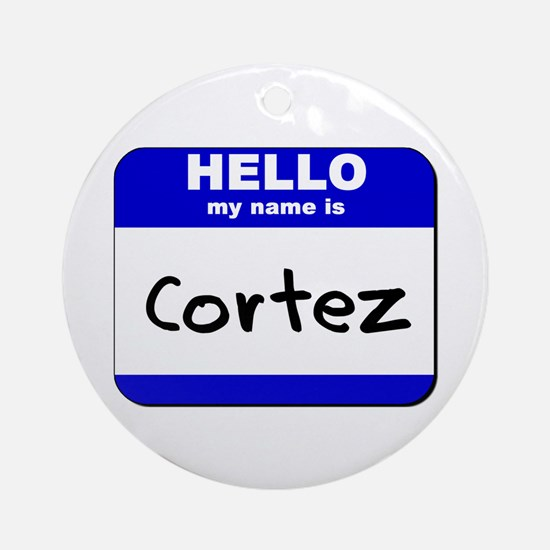 hello my name is cortez  Ornament (Round)