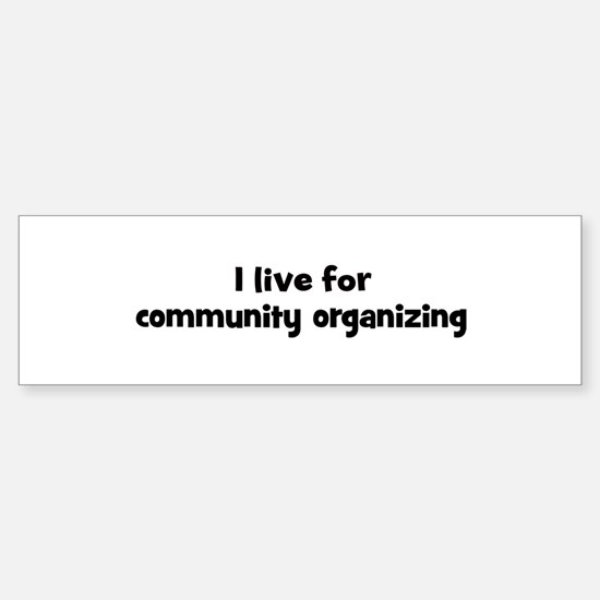 Live for community organizing Bumper Bumper Bumper Sticker