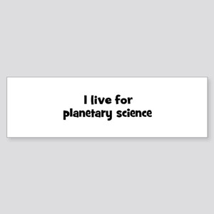 Live for planetary science Bumper Sticker
