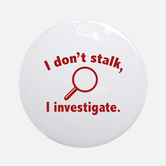 I Don't Stalk. I Investigate. Ornament (Round)