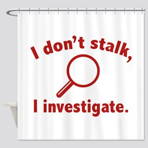 I Don't Stalk. I Investigate. Shower Curtain