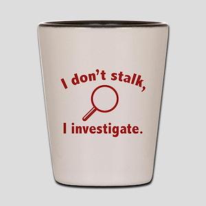 I Don't Stalk. I Investigate. Shot Glass