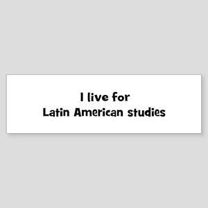 Live for Latin American studi Bumper Sticker
