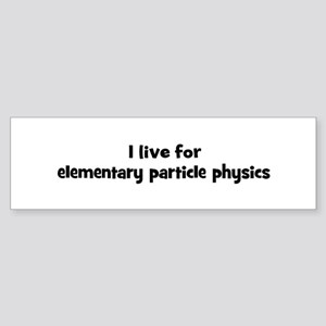Live for elementary particle Bumper Sticker
