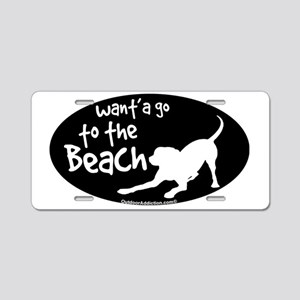 Wanta go to the beach dog Aluminum License Plate