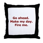Make my day. Fire me. Throw Pillow