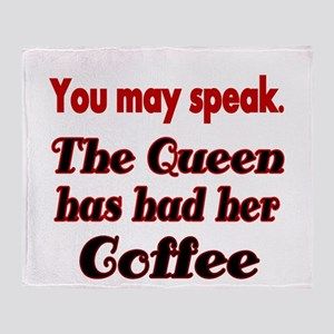 You may speak. The Queen has had her Coffee. Throw