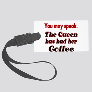 You may speak. The Queen has had her Coffee. Lugga